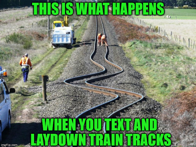 Damn it George!!! | THIS IS WHAT HAPPENS WHEN YOU TEXT AND LAYDOWN TRAIN TRACKS | image tagged in memes,texting gone wrong,derailed | made w/ Imgflip meme maker