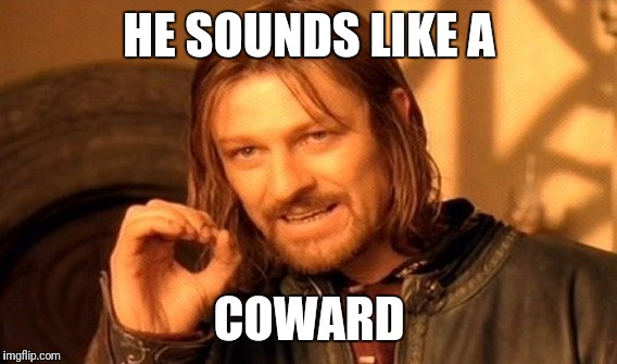 One Does Not Simply Meme | HE SOUNDS LIKE A COWARD | image tagged in memes,one does not simply | made w/ Imgflip meme maker