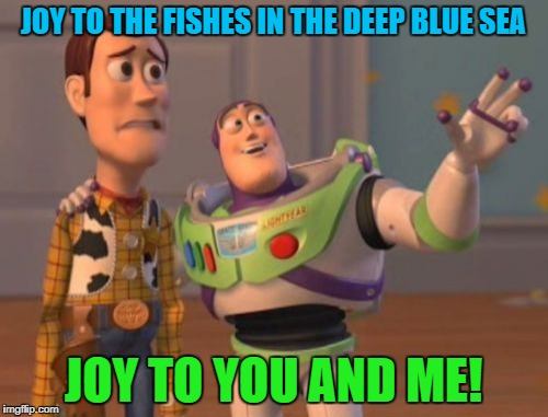 X, X Everywhere Meme | JOY TO THE FISHES IN THE DEEP BLUE SEA JOY TO YOU AND ME! | image tagged in memes,x x everywhere | made w/ Imgflip meme maker