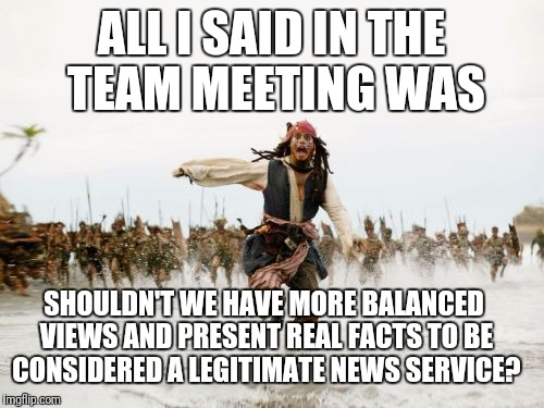Meanwhile, at CNN.. | ALL I SAID IN THE TEAM MEETING WAS SHOULDN'T WE HAVE MORE BALANCED VIEWS AND PRESENT REAL FACTS TO BE CONSIDERED A LEGITIMATE NEWS SERVICE? | image tagged in memes,jack sparrow being chased,cnn fake news,cnn,cnn sucks,cnn crazy news network | made w/ Imgflip meme maker