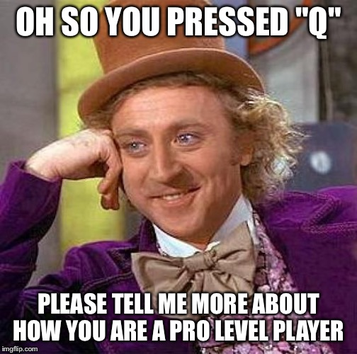 "Creepy Condescending Wonka Meme | OH SO YOU PRESSED ""Q"" PLEASE TELL ME MORE ABOUT HOW YOU ARE A PRO LEVEL PLAYER 