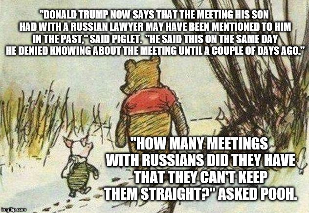 """DONALD TRUMP NOW SAYS THAT THE MEETING HIS SON HAD WITH A RUSSIAN LAWYER MAY HAVE BEEN MENTIONED TO HIM IN THE PAST,"" SAID PIGLET.  ""HE SAI 