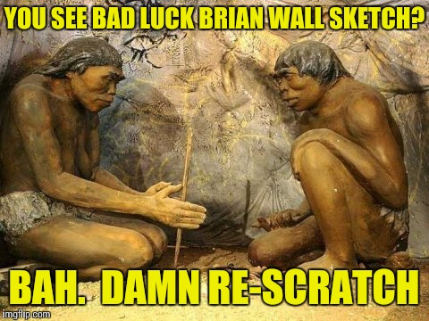 Memes, BCE | YOU SEE BAD LUCK BRIAN WALL SKETCH? BAH.  DAMN RE-SCRATCH | image tagged in cavemen,back in the day,memes,memes about memes,bad luck brian | made w/ Imgflip meme maker