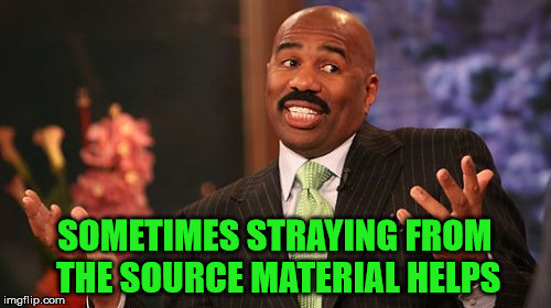Steve Harvey Meme | SOMETIMES STRAYING FROM THE SOURCE MATERIAL HELPS | image tagged in memes,steve harvey | made w/ Imgflip meme maker