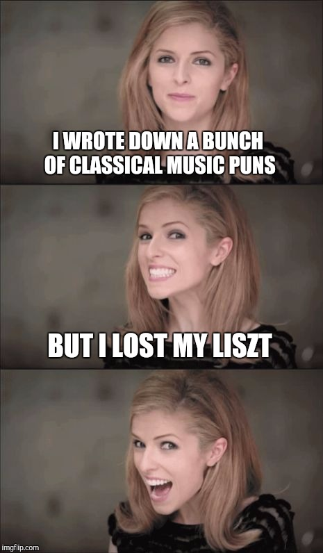 This pun classical music pun will make you laugh your bachside off  | I WROTE DOWN A BUNCH OF CLASSICAL MUSIC PUNS BUT I LOST MY LISZT | image tagged in memes,bad pun anna kendrick,jbmemegeek,anna kendrick,puns,hans liszt | made w/ Imgflip meme maker
