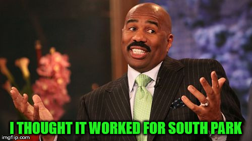Steve Harvey Meme | I THOUGHT IT WORKED FOR SOUTH PARK | image tagged in memes,steve harvey | made w/ Imgflip meme maker