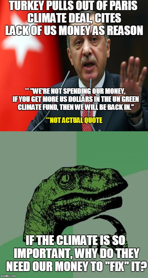 "Erdogan Proves Trump's Point | TURKEY PULLS OUT OF PARIS CLIMATE DEAL, CITES LACK OF US MONEY AS REASON IF THE CLIMATE IS SO IMPORTANT, WHY DO THEY NEED OUR MONEY TO ""FIX"" 