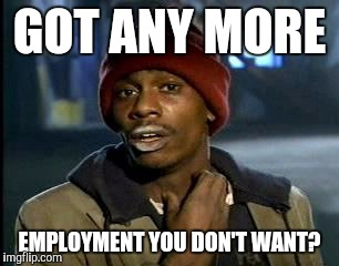 Y'all Got Any More Of That Meme | GOT ANY MORE EMPLOYMENT YOU DON'T WANT? | image tagged in memes,yall got any more of | made w/ Imgflip meme maker