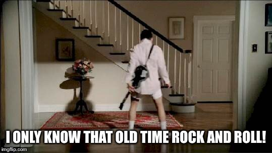 I ONLY KNOW THAT OLD TIME ROCK AND ROLL! | made w/ Imgflip meme maker