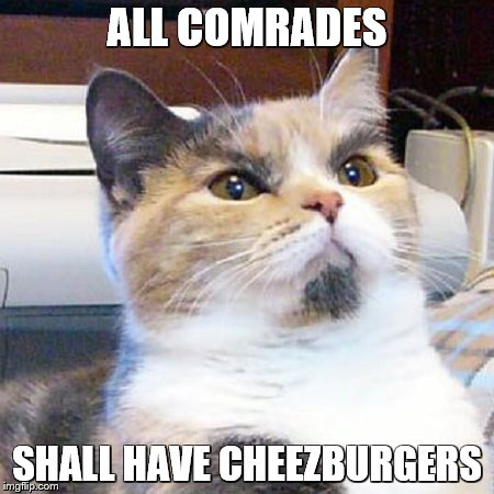 ALL COMRADES SHALL HAVE CHEEZBURGERS | made w/ Imgflip meme maker