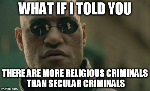 Matrix Morpheus Meme | WHAT IF I TOLD YOU THERE ARE MORE RELIGIOUS CRIMINALS THAN SECULAR CRIMINALS | image tagged in memes,matrix morpheus,criminals,religious,secular,crime | made w/ Imgflip meme maker