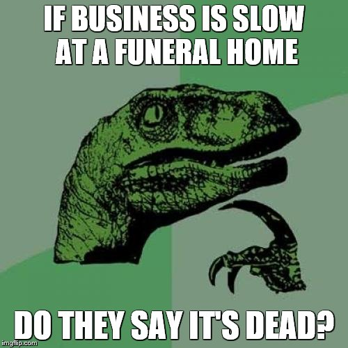 Philosoraptor Meme | IF BUSINESS IS SLOW AT A FUNERAL HOME DO THEY SAY IT'S DEAD? | image tagged in memes,philosoraptor | made w/ Imgflip meme maker