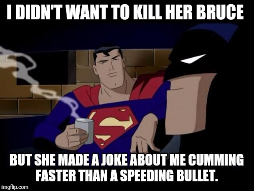 Batman And Superman Meme | I DIDN'T WANT TO KILL HER BRUCE BUT SHE MADE A JOKE ABOUT ME CUMMING FASTER THAN A SPEEDING BULLET. | image tagged in memes,batman and superman | made w/ Imgflip meme maker