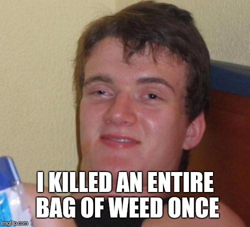 10 Guy Meme | I KILLED AN ENTIRE BAG OF WEED ONCE | image tagged in memes,10 guy | made w/ Imgflip meme maker