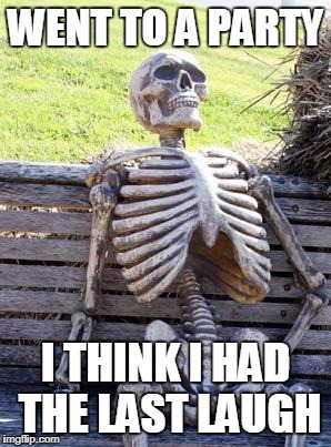 Waiting Skeleton Meme | WENT TO A PARTY I THINK I HAD THE LAST LAUGH | image tagged in memes,waiting skeleton | made w/ Imgflip meme maker