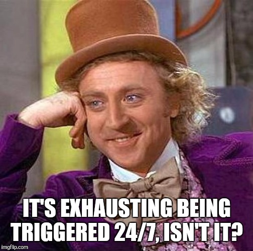 Creepy Condescending Wonka Meme | IT'S EXHAUSTING BEING TRIGGERED 24/7, ISN'T IT? | image tagged in memes,creepy condescending wonka | made w/ Imgflip meme maker