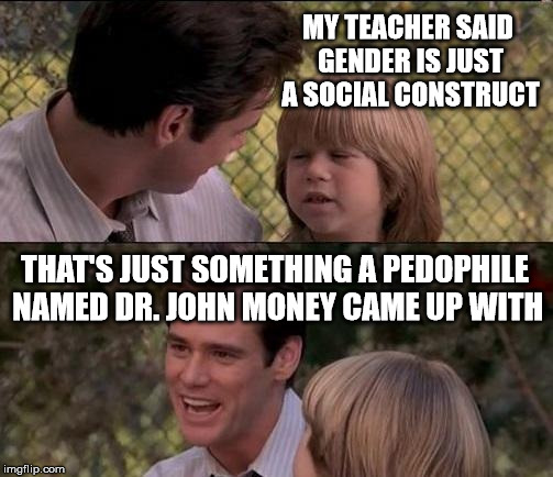 Dr.John Money argued that sexual relationships between adults and children could be beneficial...  | MY TEACHER SAID GENDER IS JUST A SOCIAL CONSTRUCT THAT'S JUST SOMETHING A PEDOPHILE NAMED DR. JOHN MONEY CAME UP WITH | image tagged in memes,thats just something x say,gender,gender social construct,transgender | made w/ Imgflip meme maker