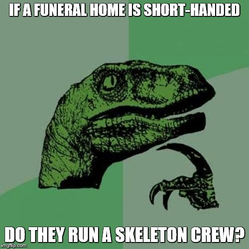 Philosoraptor Meme | IF A FUNERAL HOME IS SHORT-HANDED DO THEY RUN A SKELETON CREW? | image tagged in memes,philosoraptor | made w/ Imgflip meme maker