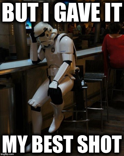 Sad Stormtrooper At The Bar | BUT I GAVE IT MY BEST SHOT | image tagged in sad stormtrooper at the bar,memes | made w/ Imgflip meme maker