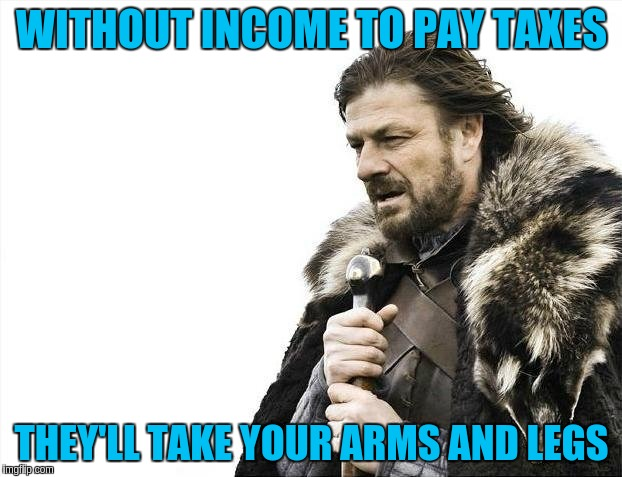 Brace Yourselves X is Coming Meme | WITHOUT INCOME TO PAY TAXES THEY'LL TAKE YOUR ARMS AND LEGS | image tagged in memes,brace yourselves x is coming | made w/ Imgflip meme maker