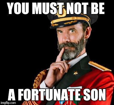 YOU MUST NOT BE A FORTUNATE SON | made w/ Imgflip meme maker