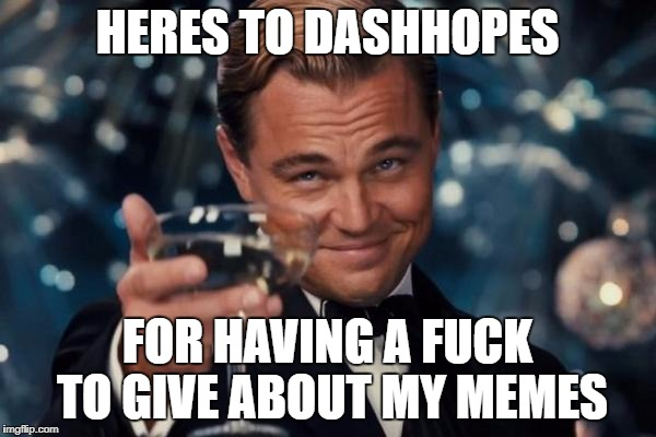 Leonardo Dicaprio Cheers Meme | HERES TO DASHHOPES FOR HAVING A F**K TO GIVE ABOUT MY MEMES | image tagged in memes,leonardo dicaprio cheers | made w/ Imgflip meme maker