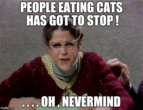 Emily Litella | PEOPLE EATING CATS HAS GOT TO STOP ! . . . . OH , NEVERMIND | image tagged in emily litella | made w/ Imgflip meme maker