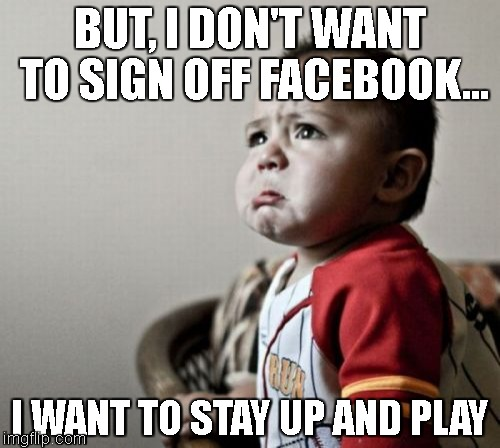 Criana | BUT, I DON'T WANT TO SIGN OFF FACEBOOK... I WANT TO STAY UP AND PLAY | image tagged in memes,criana | made w/ Imgflip meme maker