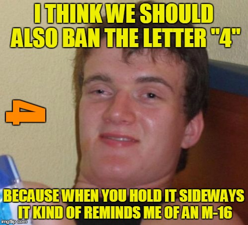 "I THINK WE SHOULD ALSO BAN THE LETTER ""4"" BECAUSE WHEN YOU HOLD IT SIDEWAYS IT KIND OF REMINDS ME OF AN M-16 
