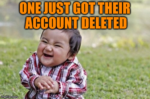 Evil Toddler Meme | ONE JUST GOT THEIR ACCOUNT DELETED | image tagged in memes,evil toddler | made w/ Imgflip meme maker