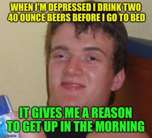 Manic depression relief  | WHEN I'M DEPRESSED I DRINK TWO 40 OUNCE BEERS BEFORE I GO TO BED IT GIVES ME A REASON TO GET UP IN THE MORNING | image tagged in memes,10 guy,funny | made w/ Imgflip meme maker