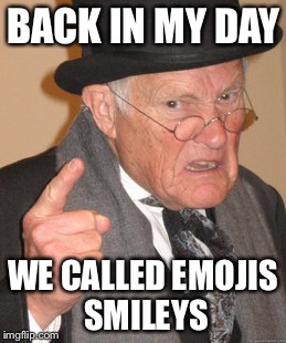 Back In My Day Meme | BACK IN MY DAY WE CALLED EMOJIS SMILEYS | image tagged in memes,back in my day | made w/ Imgflip meme maker