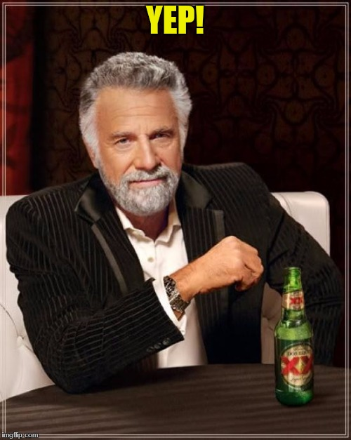 The Most Interesting Man In The World Meme | YEP! | image tagged in memes,the most interesting man in the world | made w/ Imgflip meme maker