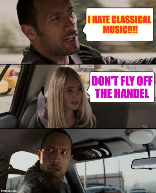 The Rock Driving Meme | I HATE CLASSICAL MUSIC!!!! DON'T FLY OFF THE HANDEL | image tagged in memes,the rock driving | made w/ Imgflip meme maker