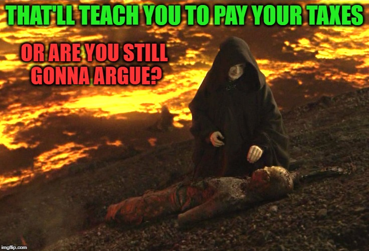 THAT'LL TEACH YOU TO PAY YOUR TAXES OR ARE YOU STILL GONNA ARGUE? | made w/ Imgflip meme maker