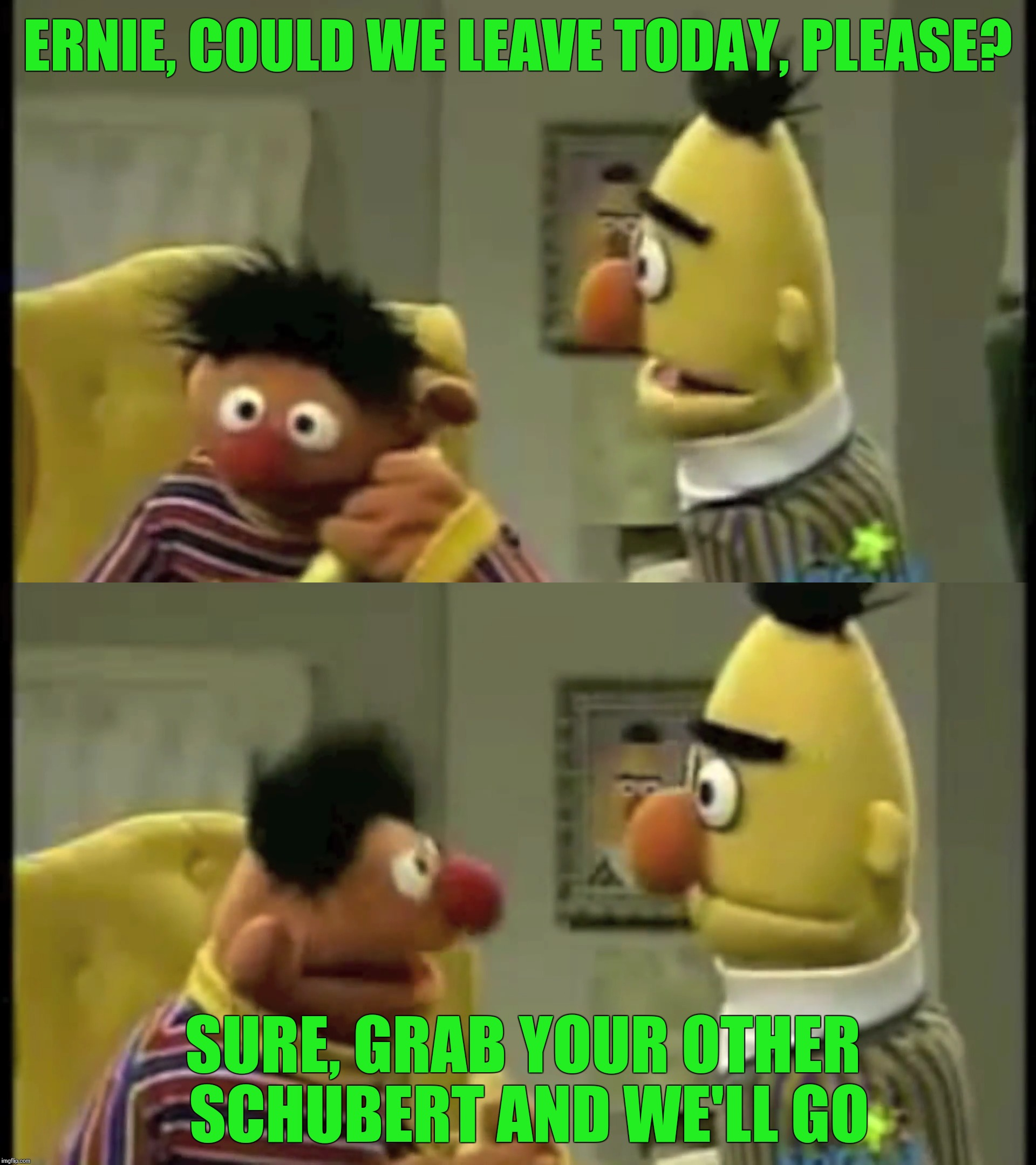 ERNIE, COULD WE LEAVE TODAY, PLEASE? SURE, GRAB YOUR OTHER SCHUBERT AND WE'LL GO | made w/ Imgflip meme maker