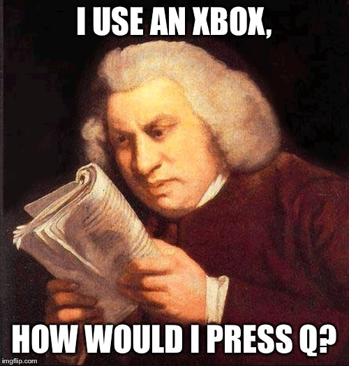 Confused Proofreading | I USE AN XBOX, HOW WOULD I PRESS Q? | image tagged in confused proofreading | made w/ Imgflip meme maker