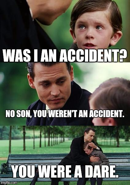 Finding Neverland | WAS I AN ACCIDENT? NO SON, YOU WEREN'T AN ACCIDENT. YOU WERE A DARE. | image tagged in memes,finding neverland | made w/ Imgflip meme maker