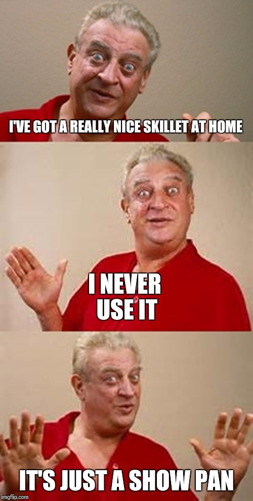 I'VE GOT A REALLY NICE SKILLET AT HOME I NEVER USE IT IT'S JUST A SHOW PAN | made w/ Imgflip meme maker