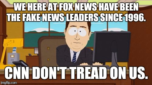 Aaaaand Its Gone Meme | WE HERE AT FOX NEWS HAVE BEEN THE FAKE NEWS LEADERS SINCE 1996. CNN DON'T TREAD ON US. | image tagged in memes,aaaaand its gone | made w/ Imgflip meme maker