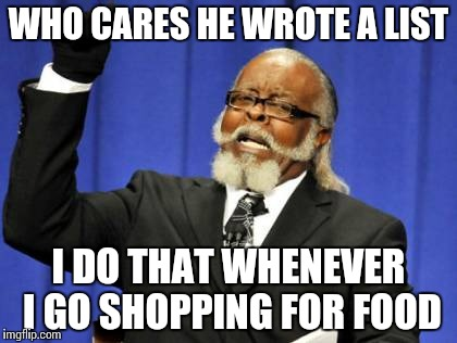 Too Damn High Meme | WHO CARES HE WROTE A LIST I DO THAT WHENEVER I GO SHOPPING FOR FOOD | image tagged in memes,too damn high | made w/ Imgflip meme maker