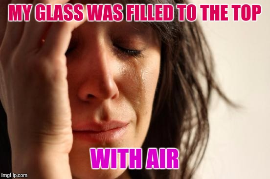 First World Problems Meme | MY GLASS WAS FILLED TO THE TOP WITH AIR | image tagged in memes,first world problems | made w/ Imgflip meme maker