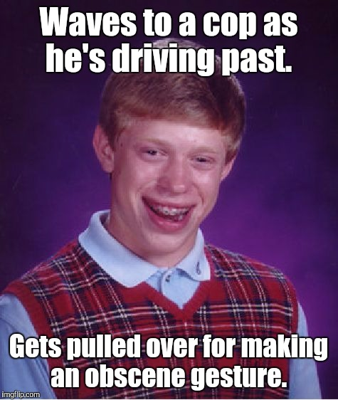 Bad Luck Brian Meme | Waves to a cop as he's driving past. Gets pulled over for making an obscene gesture. | image tagged in memes,bad luck brian | made w/ Imgflip meme maker