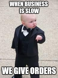 WHEN BUSINESS IS SLOW WE GIVE ORDERS | made w/ Imgflip meme maker
