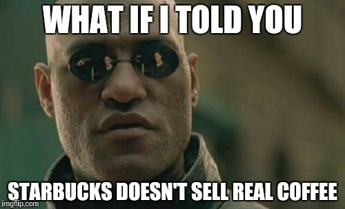 Matrix Morpheus Meme | WHAT IF I TOLD YOU STARBUCKS DOESN'T SELL REAL COFFEE | image tagged in memes,matrix morpheus | made w/ Imgflip meme maker