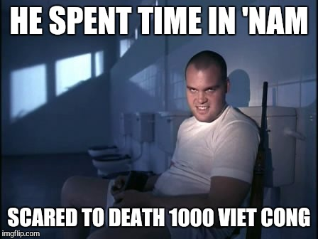 Memes | HE SPENT TIME IN 'NAM SCARED TO DEATH 1000 VIET CONG | image tagged in memes | made w/ Imgflip meme maker