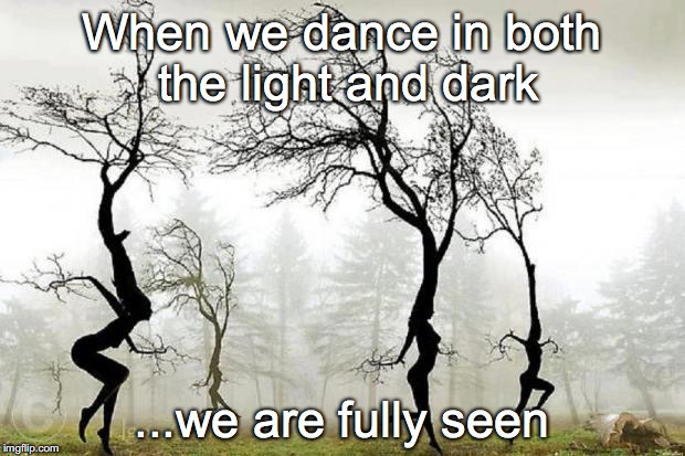 When we dance in both the light and dark ...we are fully seen | image tagged in dancing trees | made w/ Imgflip meme maker