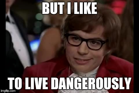 BUT I LIKE TO LIVE DANGEROUSLY | made w/ Imgflip meme maker