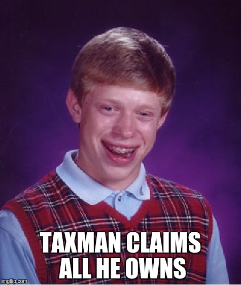 Bad Luck Brian Meme | TAXMAN CLAIMS ALL HE OWNS | image tagged in memes,bad luck brian | made w/ Imgflip meme maker