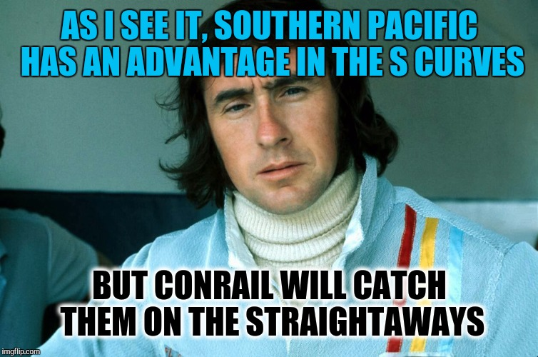Memes, Jackie Stewart | AS I SEE IT, SOUTHERN PACIFIC HAS AN ADVANTAGE IN THE S CURVES BUT CONRAIL WILL CATCH THEM ON THE STRAIGHTAWAYS | image tagged in memes,jackie stewart | made w/ Imgflip meme maker